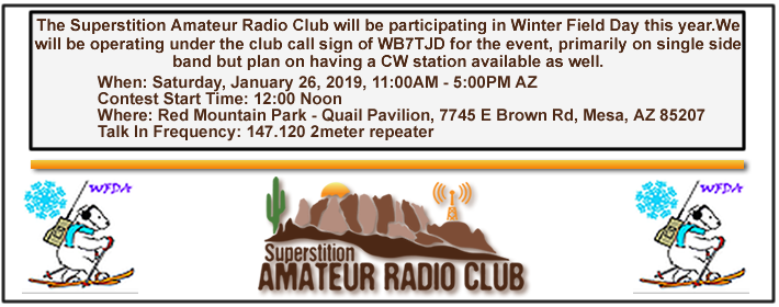 The Superstition Amateur Radio Club will be participating in Winter Field Day this year.We will be operating under the club call sign of WB7TJD for the event, primarily on single side band but plan on having a CW station available as well. This is a great opportunity to get outdoors, practice our operating skills and enjoy time with other ham radio operators. If you are a new ham or have never operated on the HF bands this is a great opportunity to operate in a low pressure environment. We look forward to seeing you there to enjoy a great day of operating with other club members. Below you will find date, time and location for the event.