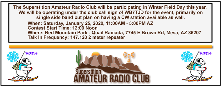 The Superstition Amateur Radio Club will be participating in Winter Field Day this year. We will be operating under the club call sign of WB7TJD for the event, primarily on single side band but plan on having a CW station available as well. The Event is on January 25th, 2020 from 11:00AM to 5:00PM. Contest Start Time: 12:00 Noon  Location: Red Mountain Park - Quail Ramada in the Northwest Corner of the park, 7745 E Brown Rd, Mesa, AZ 85207.Talk In Frequency: 147.120 2 meter repeater.